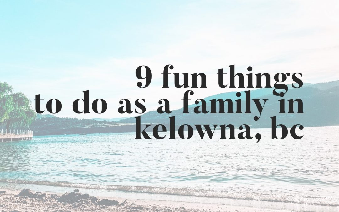 9 Fun Things To Do As A Family in Kelowna, BC
